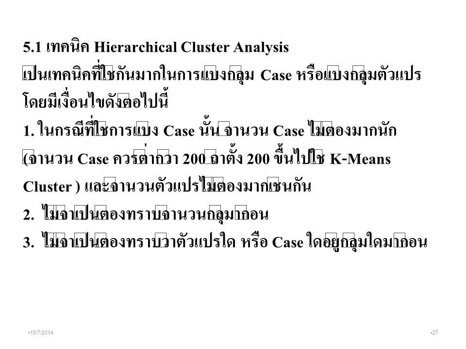 27 10/7/2014 5.1 เทคนิค Hierarchical Cluster Analysis เป็นเทคนิคที่ใช้กันมากในการแบ่งกลุ่ม Case หรือแบ่งกลุ่มตัวแปร โดยมีเงื่อนไขดังต่อไปนี้ 1.
