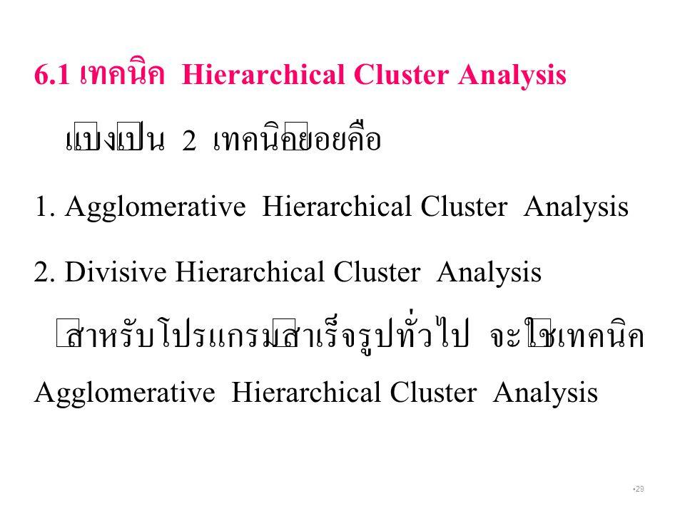 29 6.1 เทคนิค Hierarchical Cluster Analysis แบ่งเป็น 2 เทคนิคย่อยคือ 1.
