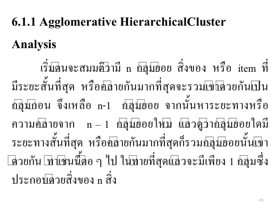 30 6.1.1 Agglomerative HierarchicalCluster Analysis เริ่มต้นจะสมมติว่ามี n กลุ่มย่อย สิ่งของ หรือ item ที่ มีระยะสั้นที่สุด หรือคล้ายกันมากที่สุดจะรวมเข้าด้วยกันเป็น กลุ่มก่อน จึงเหลือ n-1 กลุ่มย่อย จากนั้นหาระยะทางหรือ ความคล้ายจาก n – 1 กลุ่มย่อยใหม่ แล้วดูว่ากลุ่มย่อยใดมี ระยะทางสั้นที่สุด หรือคล้ายกันมากที่สุดก็รวมกลุ่มย่อยนั้นเข้า ด้วยกัน ทำเช่นนี้ต่อ ๆ ไป ในท้ายที่สุดแล้วจะมีเพียง 1 กลุ่มซึ่ง ประกอบด้วยสิ่งของ n สิ่ง
