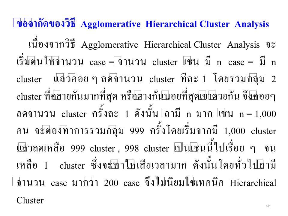 31 ข้อจำกัดของวิธี Agglomerative Hierarchical Cluster Analysis เนื่องจากวิธี Agglomerative Hierarchical Cluster Analysis จะ เริ่มต้นให้จำนวน case = จำนวน cluster เช่น มี n case = มี n cluster แล้วค่อย ๆ ลดจำนวน cluster ทีละ 1 โดยรวมกลุ่ม 2 cluster ที่คล้ายกันมากที่สุด หรือต่างกันน้อยที่สุดเข้าด้วยกัน จึงค่อยๆ ลดจำนวน cluster ครั้งละ 1 ดังนั้น ถ้ามี n มาก เช่น n = 1,000 คน จะต้องทำการรวมกลุ่ม 999 ครั้งโดยเริ่มจากมี 1,000 cluster แล้วลดเหลือ 999 cluster, 998 cluster เป็นเช่นนี้ไปเรื่อย ๆ จน เหลือ 1 cluster ซึ่งจะทำให้เสียเวลามาก ดังนั้นโดยทั่วไปถ้ามี จำนวน case มากว่า 200 case จึงไม่นิยมใช้เทคนิค Hierarchical Cluster