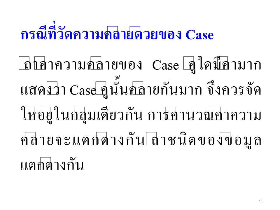 36 กรณีที่วัดความคล้ายด้วยของ Case ถ้าค่าความคล้ายของ Case คู่ใดมีค่ามาก แสดงว่า Case คู่นั้นคล้ายกันมาก จึงควรจัด ให้อยู่ในกลุ่มเดียวกัน การคำนวณค่าความ คล้ายจะแตกต่างกัน ถ้าชนิดของข้อมูล แตกต่างกัน