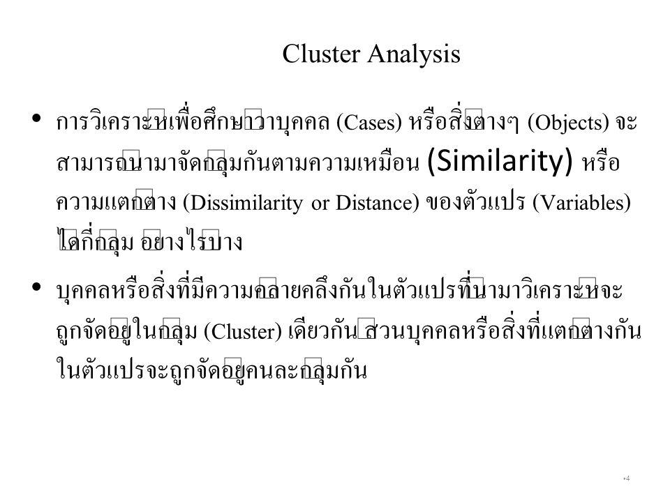 4 Cluster Analysis การวิเคราะห์เพื่อศึกษาว่าบุคคล (Cases) หรือสิ่งต่างๆ (Objects) จะ สามารถนำมาจัดกลุ่มกันตามความเหมือน (Similarity) หรือ ความแตกต่าง (Dissimilarity or Distance) ของตัวแปร (Variables) ได้กี่กลุ่ม อย่างไรบ้าง บุคคลหรือสิ่งที่มีความคล้ายคลึงกันในตัวแปรที่นำมาวิเคราะห์จะ ถูกจัดอยู่ในกลุ่ม (Cluster) เดียวกัน ส่วนบุคคลหรือสิ่งที่แตกต่างกัน ในตัวแปรจะถูกจัดอยู่คนละกลุ่มกัน