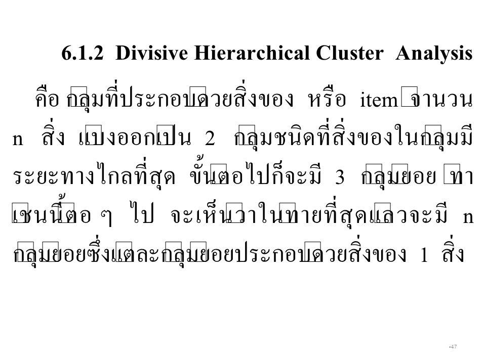 47 6.1.2 Divisive Hierarchical Cluster Analysis คือ กลุ่มที่ประกอบด้วยสิ่งของ หรือ item จำนวน n สิ่ง แบ่งออกเป็น 2 กลุ่มชนิดที่สิ่งของในกลุ่มมี ระยะทางไกลที่สุด ขั้นต่อไปก็จะมี 3 กลุ่มย่อย ทำ เช่นนี้ต่อ ๆ ไป จะเห็นว่าในท้ายที่สุดแล้วจะมี n กลุ่มย่อยซึ่งแต่ละกลุ่มย่อยประกอบด้วยสิ่งของ 1 สิ่ง