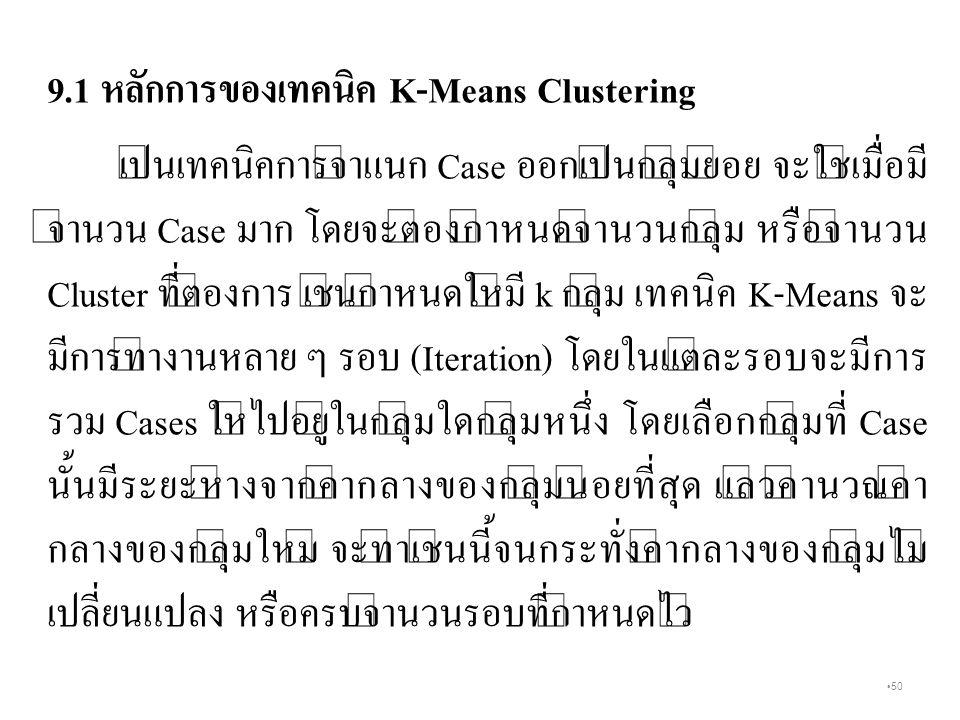 50 9.1 หลักการของเทคนิค K-Means Clustering เป็นเทคนิคการจำแนก Case ออกเป็นกลุ่มย่อย จะใช้เมื่อมี จำนวน Case มาก โดยจะต้องกำหนดจำนวนกลุ่ม หรือจำนวน Cluster ที่ต้องการ เช่นกำหนดให้มี k กลุ่ม เทคนิค K-Means จะ มีการทำงานหลาย ๆ รอบ (Iteration) โดยในแต่ละรอบจะมีการ รวม Cases ให้ไปอยู่ในกลุ่มใดกลุ่มหนึ่ง โดยเลือกกลุ่มที่ Case นั้นมีระยะห่างจากค่ากลางของกลุ่มน้อยที่สุด แล้วคำนวณค่า กลางของกลุ่มใหม่ จะทำเช่นนี้จนกระทั่งค่ากลางของกลุ่มไม่ เปลี่ยนแปลง หรือครบจำนวนรอบที่กำหนดไว้