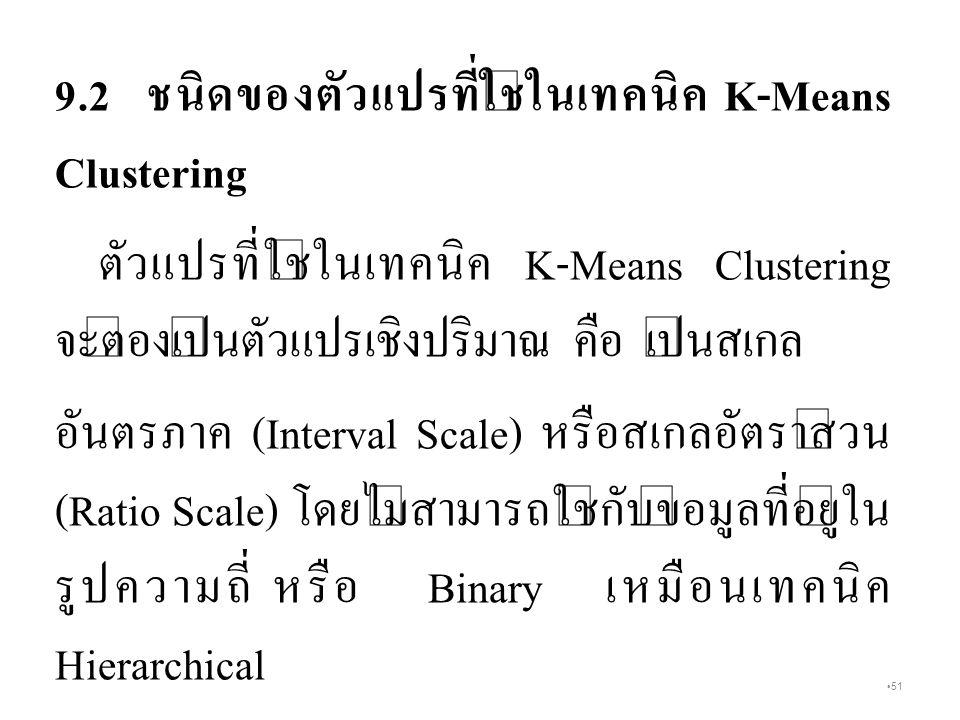 51 9.2 ชนิดของตัวแปรที่ใช้ในเทคนิค K-Means Clustering ตัวแปรที่ใช้ในเทคนิค K-Means Clustering จะต้องเป็นตัวแปรเชิงปริมาณ คือ เป็นสเกล อันตรภาค (Interval Scale) หรือสเกลอัตราส่วน (Ratio Scale) โดยไม่สามารถใช้กับข้อมูลที่อยู่ใน รูปความถี่ หรือ Binary เหมือนเทคนิค Hierarchical