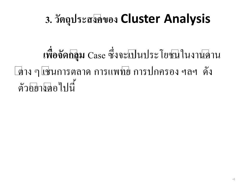 6 3. วัตถุประสงค์ของ Cluster Analysis เพื่อจัดกลุ่ม Case ซึ่งจะเป็นประโยชน์ในงานด้าน ต่าง ๆ เช่นการตลาด การแพทย์ การปกครอง ฯลฯ ดัง ตัวอย่างต่อไปนี้