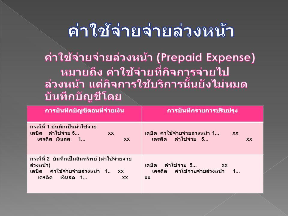 การบันทึกบัญชีตอนที่จ่ายเงินการบันทึกรายการปรับปรุง กรณีที่ 1 บันทึกเป็นค่าใช้จ่าย เดบิต ค่าใช้จ่าย 5... xx เครดิต เงินสด 1... xx เดบิต ค่าใช้จ่ายจ่าย