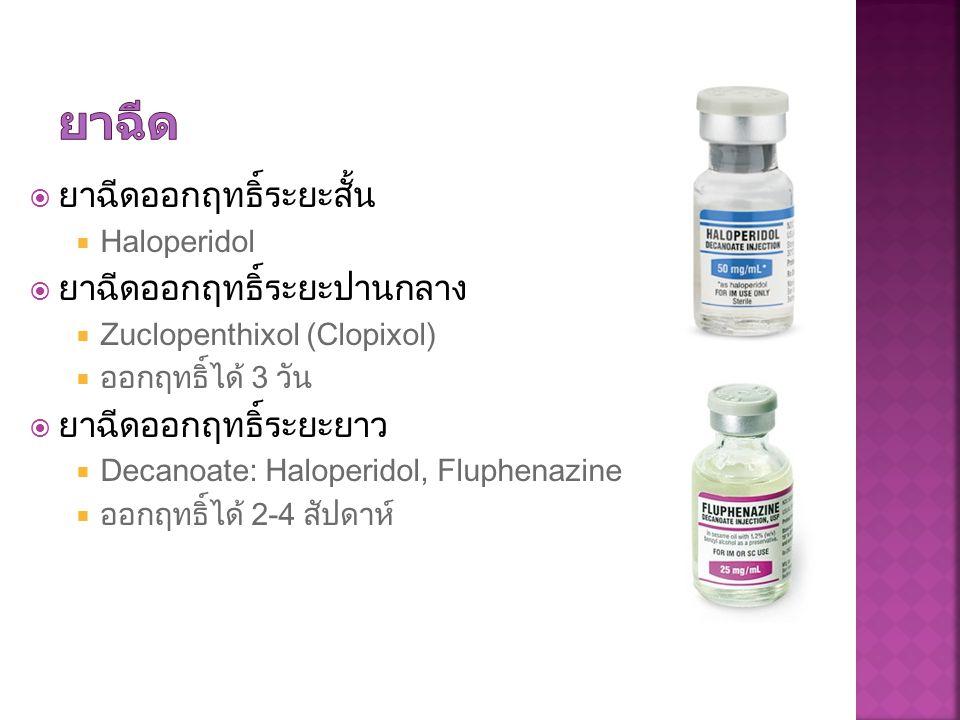  ยาฉีดออกฤทธิ์ระยะสั้น  Haloperidol  ยาฉีดออกฤทธิ์ระยะปานกลาง  Zuclopenthixol (Clopixol)  ออกฤทธิ์ได้ 3 วัน  ยาฉีดออกฤทธิ์ระยะยาว  Decanoate: H