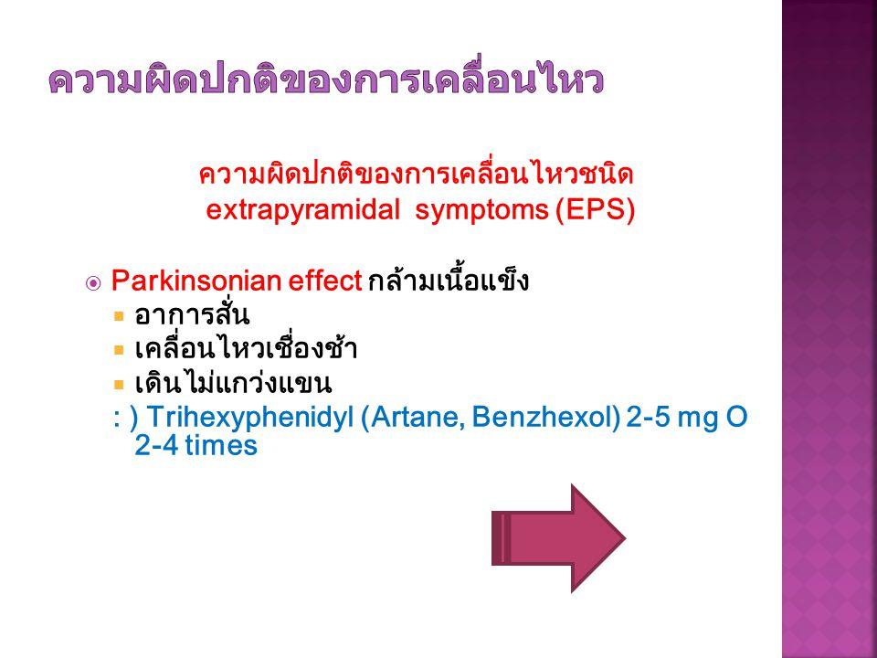 ความผิดปกติของการเคลื่อนไหวชนิด extrapyramidal symptoms (EPS)  Parkinsonian effect กล้ามเนื้อแข็ง  อาการสั่น  เคลื่อนไหวเชื่องช้า  เดินไม่แกว่งแขน