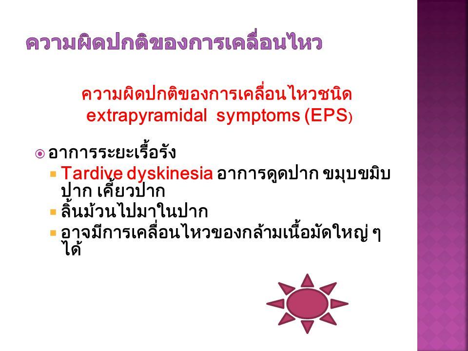 ความผิดปกติของการเคลื่อนไหวชนิด extrapyramidal symptoms (EPS )  อาการระยะเรื้อรัง  Tardive dyskinesia อาการดูดปาก ขมุบขมิบ ปาก เคี้ยวปาก  ลิ้นม้วนไ