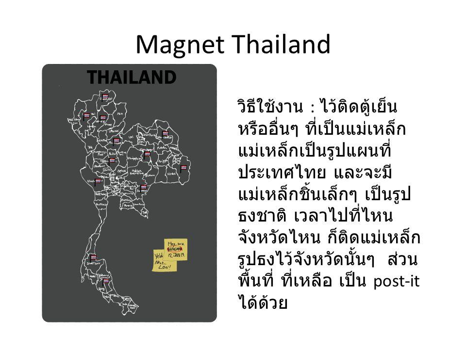 Magnet Thailand กรอบการใช้ งาน กรอบ ความรู้สึก กรอบความ เป็นจริง กรอบสังคม, ประสบการณ์ - ใช้ประดับ ตกแต่ง -Post-it - ตั้งโชว์ - เป็นของสะสม ได้ด้วย - ใช้ประดับ ตกแต่ง -Post-it - ตั้งโชว์ - เป็นของสะสม ได้ด้วย - อยากทำให้สำเร็จ ครบ สมบูรณ์ - ทำให้อยากมาเที่ยว ประเทศไทยให้ครบ ทุกจังหวัด - อยากทำให้สำเร็จ ครบ สมบูรณ์ - ทำให้อยากมาเที่ยว ประเทศไทยให้ครบ ทุกจังหวัด - ได้รับประสบการณ์ที่ดี ( ถ้ามาเที่ยว ) - ได้ผจญภัย ( ถ้ามาเที่ยว ) - พบความสัมพันธ์ใหม่ๆ ( ถ้ามาเที่ยว ) - เปิดโลกทัศน์ ( ถ้ามา เที่ยว ) - ได้รับประสบการณ์ที่ดี ( ถ้ามาเที่ยว ) - ได้ผจญภัย ( ถ้ามาเที่ยว ) - พบความสัมพันธ์ใหม่ๆ ( ถ้ามาเที่ยว ) - เปิดโลกทัศน์ ( ถ้ามา เที่ยว ) - ต้องใช้เวลานานกว่าจะ ครบ ทุกจังหวัด - ต้องมีเงินและมีเวลา - ต้องใช้เวลานานกว่าจะ ครบ ทุกจังหวัด - ต้องมีเงินและมีเวลา