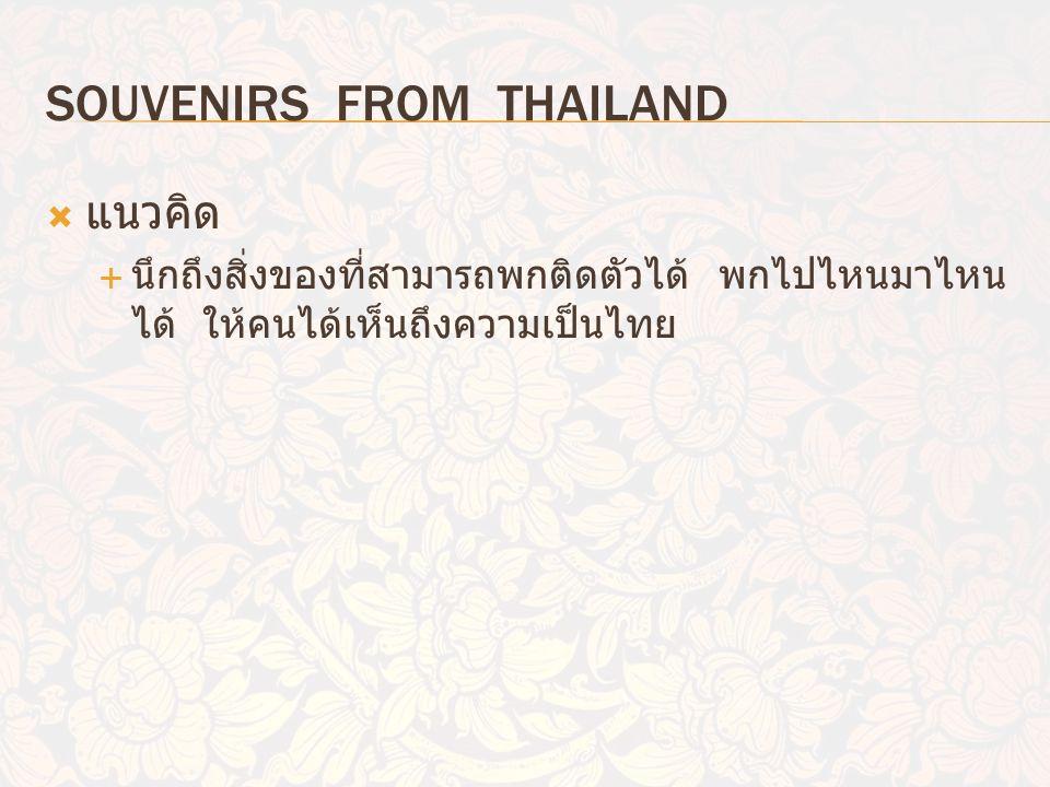 SOUVENIRS FROM THAILAND  แนวคิด  นึกถึงสิ่งของที่สามารถพกติดตัวได้ พกไปไหนมาไหน ได้ ให้คนได้เห็นถึงความเป็นไทย