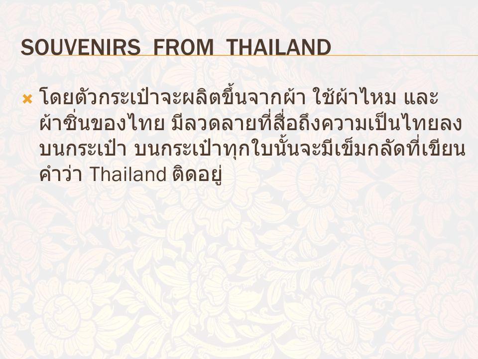 SOUVENIRS FROM THAILAND  โดยตัวกระเป๋าจะผลิตขึ้นจากผ้า ใช้ผ้าไหม และ ผ้าซิ่นของไทย มีลวดลายที่สื่อถึงความเป็นไทยลง บนกระเป๋า บนกระเป๋าทุกใบนั้นจะมีเข็มกลัดที่เขียน คำว่า Thailand ติดอยู่