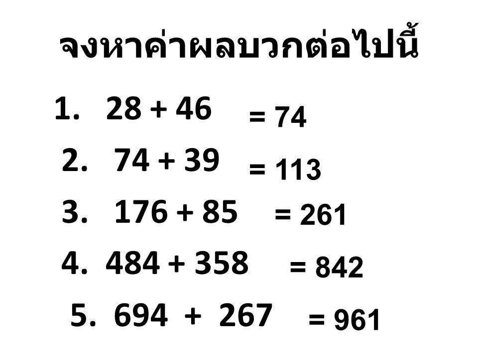 จงหาค่าผลบวกต่อไปนี้ 1. 28 + 46 2. 74 + 39 3. 176 + 85 4. 484 + 358 5. 694 + 267 = 74 = 113 = 261 = 842 = 961