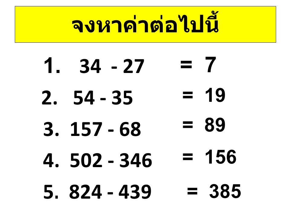 จงหาค่าต่อไปนี้ 1. 34 - 27 2. 54 - 35 3. 157 - 68 4. 502 - 346 5. 824 - 439 = 7 = 19 = 89 = 156 = 385