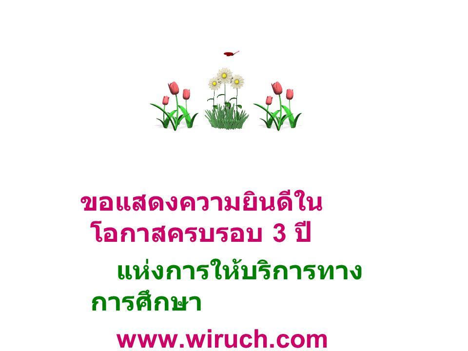 ขอแสดงความยินดีใน โอกาสครบรอบ 3 ปี แห่งการให้บริการทาง การศึกษา www.wiruch.com