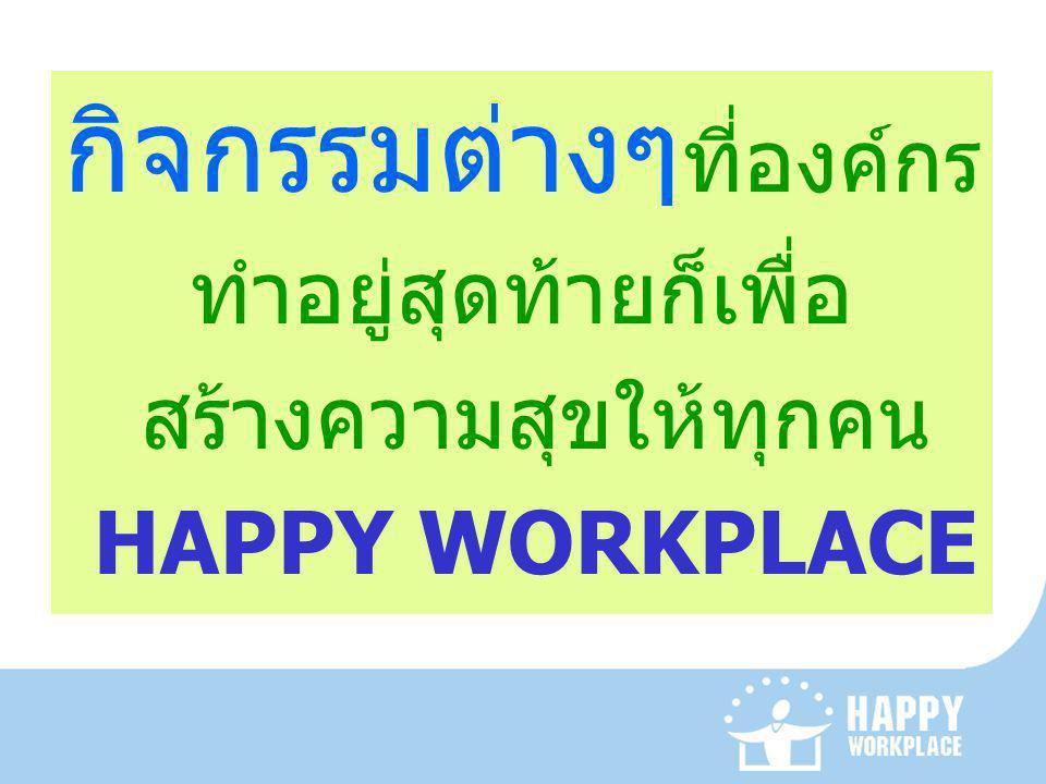 กิจกรรมต่างๆ ที่องค์กร ทำอยู่สุดท้ายก็เพื่อ สร้างความสุขให้ทุกคน HAPPY WORKPLACE