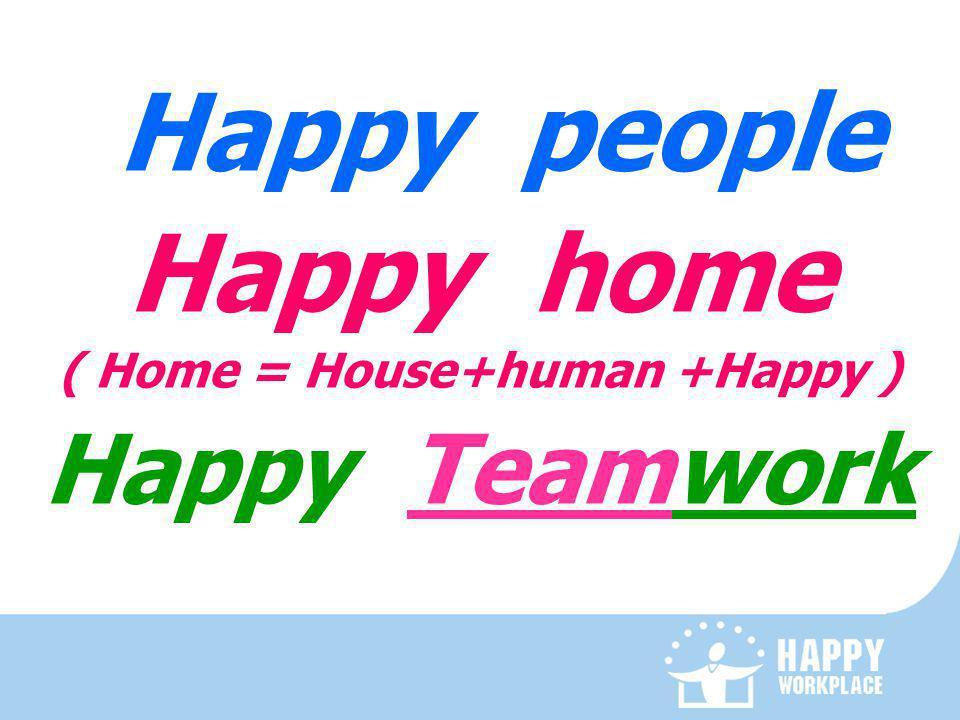 Happy people Happy home ( Home = House+human +Happy ) Happy Teamwork