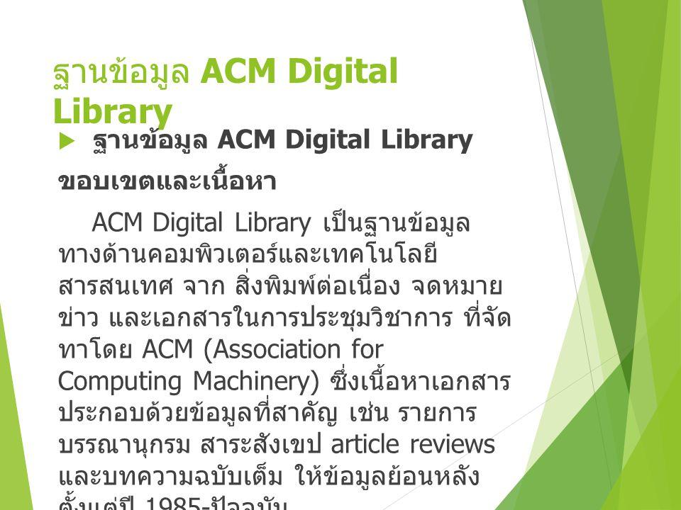 ฐานข้อมูล ACM Digital Library  ฐานข้อมูล ACM Digital Library ขอบเขตและเนื้อหา ACM Digital Library เป็นฐานข้อมูล ทางด้านคอมพิวเตอร์และเทคโนโลยี สารสนเทศ จาก สิ่งพิมพ์ต่อเนื่อง จดหมาย ข่าว และเอกสารในการประชุมวิชาการ ที่จัด ทาโดย ACM (Association for Computing Machinery) ซึ่งเนื้อหาเอกสาร ประกอบด้วยข้อมูลที่สาคัญ เช่น รายการ บรรณานุกรม สาระสังเขป article reviews และบทความฉบับเต็ม ให้ข้อมูลย้อนหลัง ตั้งแต่ปี 1985- ปัจจุบัน