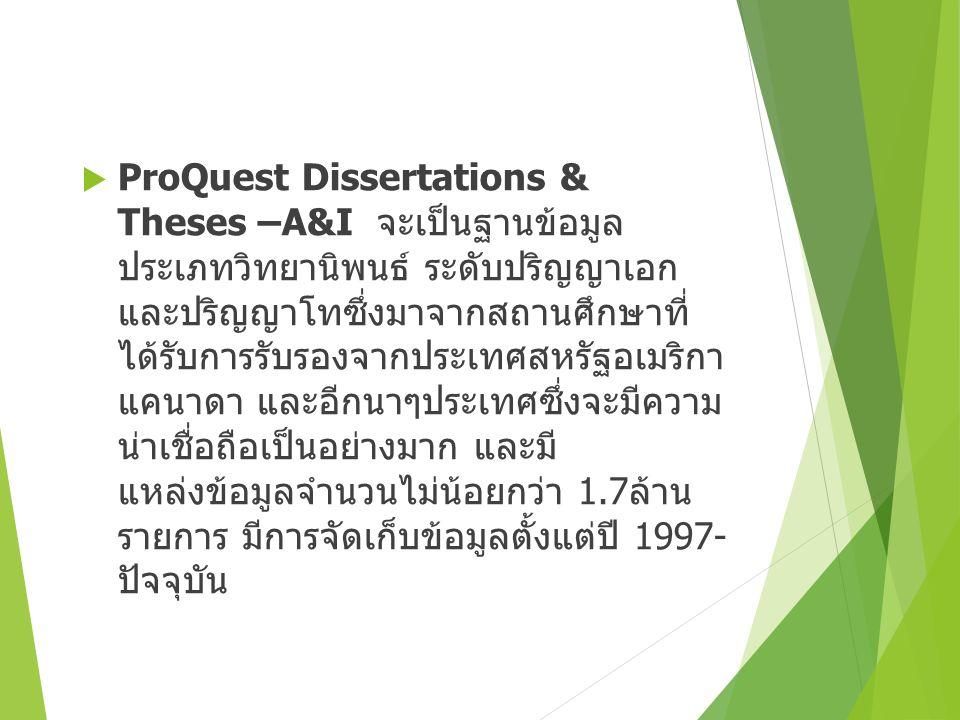  ProQuest Dissertations & Theses –A&I จะเป็นฐานข้อมูล ประเภทวิทยานิพนธ์ ระดับปริญญาเอก และปริญญาโทซึ่งมาจากสถานศึกษาที่ ได้รับการรับรองจากประเทศสหรัฐอเมริกา แคนาดา และอีกนาๆประเทศซึ่งจะมีความ น่าเชื่อถือเป็นอย่างมาก และมี แหล่งข้อมูลจำนวนไม่น้อยกว่า 1.7 ล้าน รายการ มีการจัดเก็บข้อมูลตั้งแต่ปี 1997- ปัจจุบัน