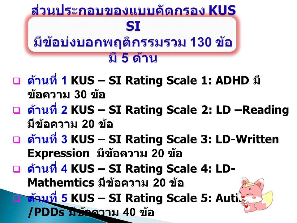  ผู้ให้คะแนนในแต่ละข้อความที่บ่งบอก พฤติกรรมของแบบคัดกรอง KUS – SI ทั้ง 5 ด้าน  ต้องเป็นครู - อาจารย์ที่สอนภาษาไทยและ คณิตศาสตร์ คุ้นเคยกับเด็กเป็นอย่างดี  มีโอกาสสอนหรือใกล้ชิดกับนักเรียน อย่างน้อย 1 ภาคเรียน