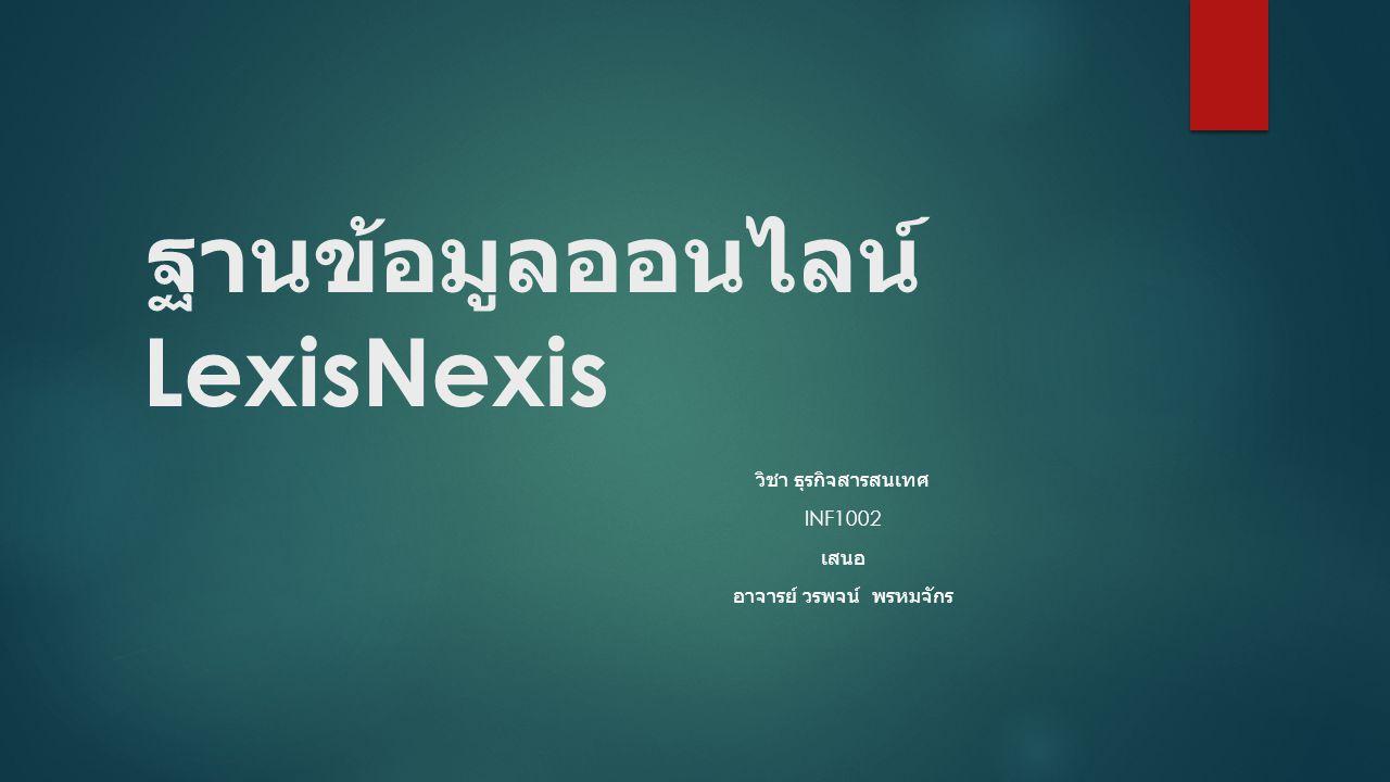 ฐานข้อมูลออนไลน์ LexisNexis วิชา ธุรกิจสารสนเทศ INF1002 เสนอ อาจารย์ วรพจน์ พรหมจักร
