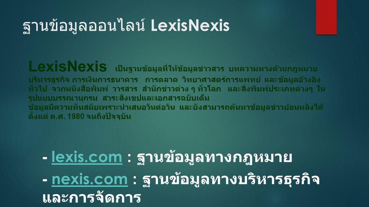 ฐานข้อมูลออนไลน์ LexisNexis LexisNexis เป็นฐานข้อมูลที่ให้ข้อมูลข่าวสาร บทความทางด้านกฎหมาย บริหารธุรกิจ การเงินการธนาคาร การตลาด วิทยาศาสตร์การแพทย์