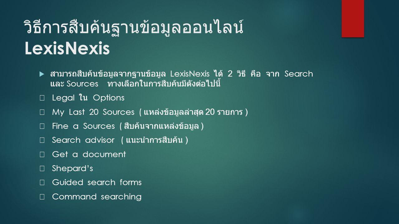 วิธีการสืบค้นฐานข้อมูลออนไลน์ LexisNexis  สามารถสืบค้นข้อมูลจากฐานข้อมูล LexisNexis ได้ 2 วิธี คือ จาก Search และ Sources ทางเลือกในการสืบค้นมีดังต่อ