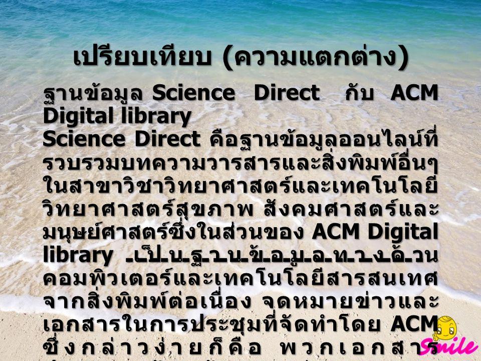 เปรียบเทียบ ( ความแตกต่าง ) ฐานข้อมูล Science Direct กับ ACM Digital library Science Direct คือฐานข้อมูลออนไลน์ที่ รวบรวมบทความวารสารและสิ่งพิมพ์อื่นๆ