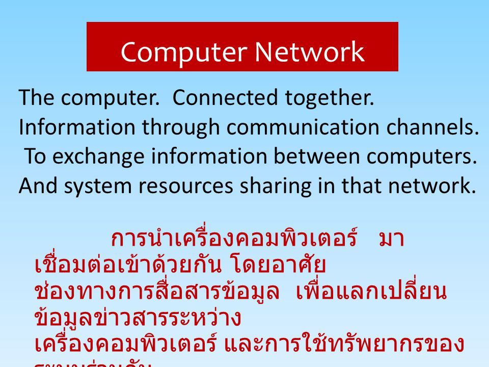 การนำเครื่องคอมพิวเตอร์ มา เชื่อมต่อเข้าด้วยกัน โดยอาศัย ช่องทางการสื่อสารข้อมูล เพื่อแลกเปลี่ยน ข้อมูลข่าวสารระหว่าง เครื่องคอมพิวเตอร์ และการใช้ทรัพ