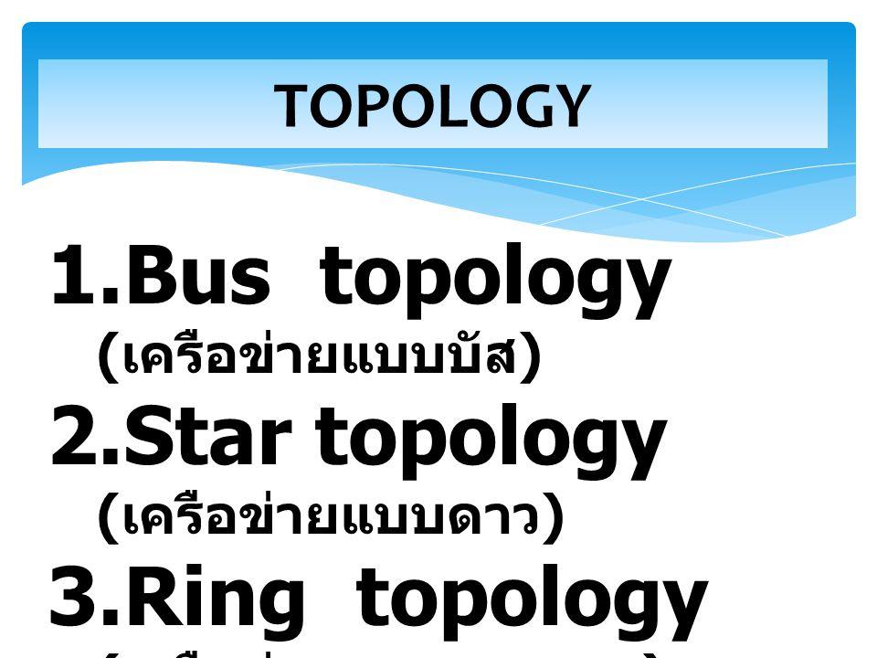 TOPOLOGY 1.Bus topology ( เครือข่ายแบบบัส ) 2.Star topology ( เครือข่ายแบบดาว ) 3.Ring topology ( เครือข่ายแบบวงแหวน ) 4. Mesh topology ( เครือข่ายแบบ