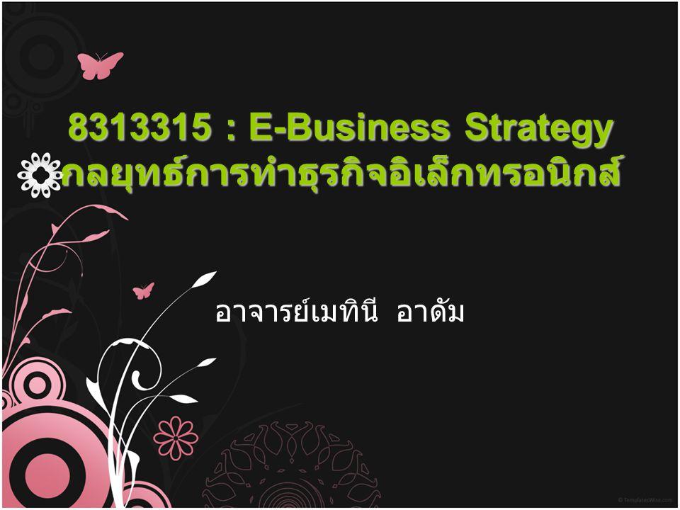 8313315 : E-Business Strategy กลยุทธ์การทำธุรกิจอิเล็กทรอนิกส์ อาจารย์เมทินี อาดัม