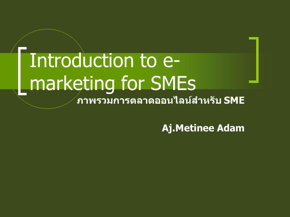 Introduction to e- marketing for SMEs ภาพรวมการตลาดออนไลน์สำหรับ SME Aj.Metinee Adam