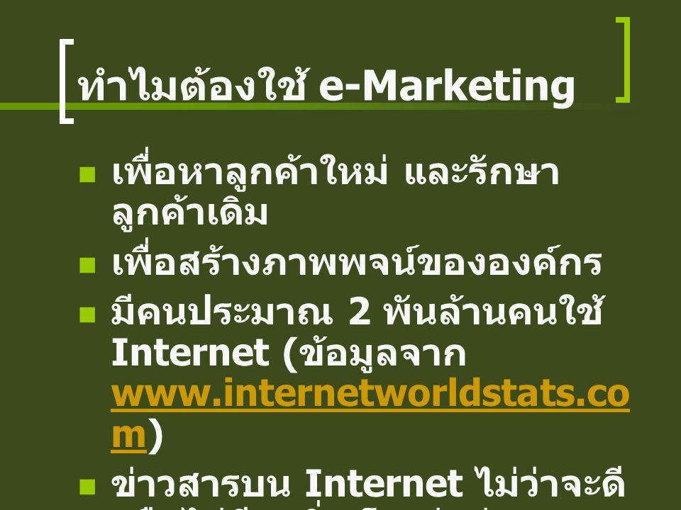 ทำไมต้องใช้ e-Marketing เพื่อหาลูกค้าใหม่ และรักษา ลูกค้าเดิม เพื่อสร้างภาพพจน์ขององค์กร มีคนประมาณ 2 พันล้านคนใช้ Internet ( ข้อมูลจาก www.internetworldstats.co m) www.internetworldstats.co m ข่าวสารบน Internet ไม่ว่าจะดี หรือไม่ดี จะวิ่งเร็วกว่าช่องทาง ปกติ