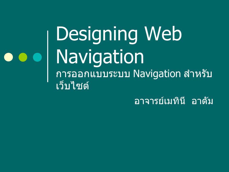 ความสำคัญของระบบ Navigation การเข้าถึงข้อมูลอย่างสะดวกเป็นหัวใจ สำคัญของระบบ Navigation การมีเนื้อหา ในเว็บไซต์ที่ดีจะเป็นสิ่งดึงดูดให้ผู้ใช้เข้ามา ใช้บริการอย่างสม่ำเสมอแต่เนื้อหานั้นจะไม่ มีประโยชน์เลยถ้าผู้ใช้ค้นหาสิ่งที่ต้องการ ไม่พบ ความสำเร็จของเว็บไซต์ส่วนหนึ่งมา จากการที่ผู้ใช้สามารถพึ่งพาระบบ Navigation ในการนำทางไปถึงที่หมายได้