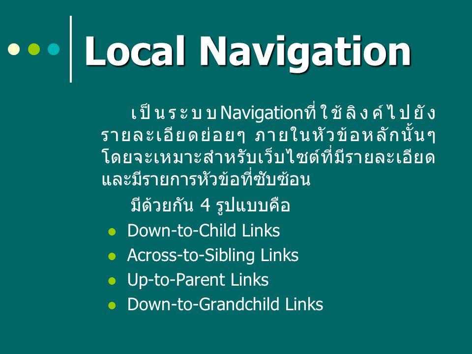 Local Navigation เป็นระบบ Navigation ที่ใช้ลิงค์ไปยัง รายละเอียดย่อยๆ ภายในหัวข้อหลักนั้นๆ โดยจะเหมาะสำหรับเว็บไซต์ที่มีรายละเอียด และมีรายการหัวข้อที