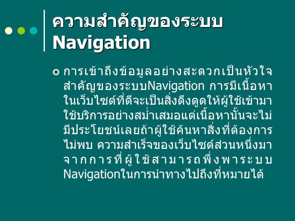 ความสำคัญของระบบ Navigation ( ต่อ ) ระบบ Navigation นั้นอาจประกอบด้วย องค์ประกอบหลายๆ อย่าง เช่น Navigation Bar หรือ pop-up menu ซึ่ง มักจะมีอยู่ในทุกๆ หน้าของเว็บเพจ และ อาจอยู่ในหน้าเฉพาะที่มีรูปแบบเป็นระบบ สารบัญ ระบบดัชนี หรือ site map ที่ สามารถให้ผู้ใช้คลิกผ่านโครงสร้างข้อมูล ไปยังส่วนอื่นๆได้ การเข้าใจถึงรูปแบบและ องค์ประกอบของระบบ Navigation เหล่านี้ จะทำให้คุณออกแบบระบบ Navigation ด้วยองค์ประกอบที่เหมาะสมได้อย่างมี ประสิทธิภาพ