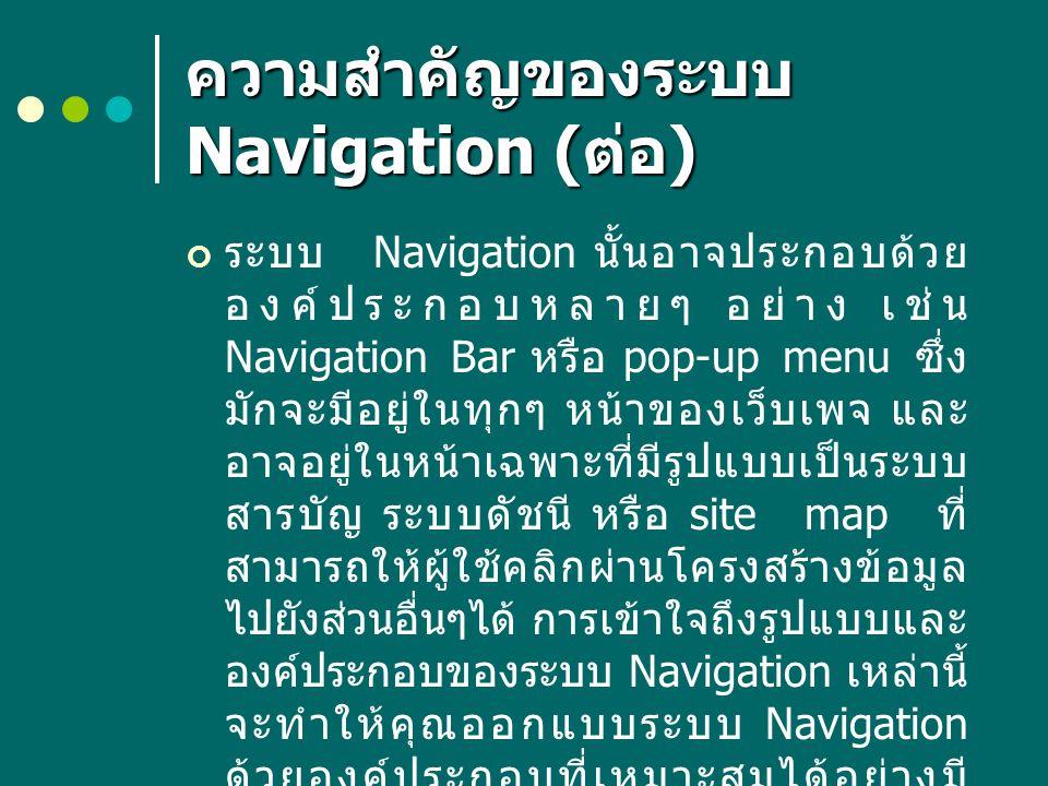 ความสำคัญของระบบ Navigation ( ต่อ ) ระบบ Navigation นั้นอาจประกอบด้วย องค์ประกอบหลายๆ อย่าง เช่น Navigation Bar หรือ pop-up menu ซึ่ง มักจะมีอยู่ในทุก