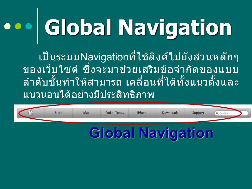Global Navigation เป็นระบบ Navigation ที่ใช้ลิงค์ไปยังส่วนหลักๆ ของเว็บไซต์ ซึ่งจะมาช่วยเสริมข้อจำกัดของแบบ ลำดับชั้นทำให้สามารถ เคลื่อนที่ได้ทั้งแนวต