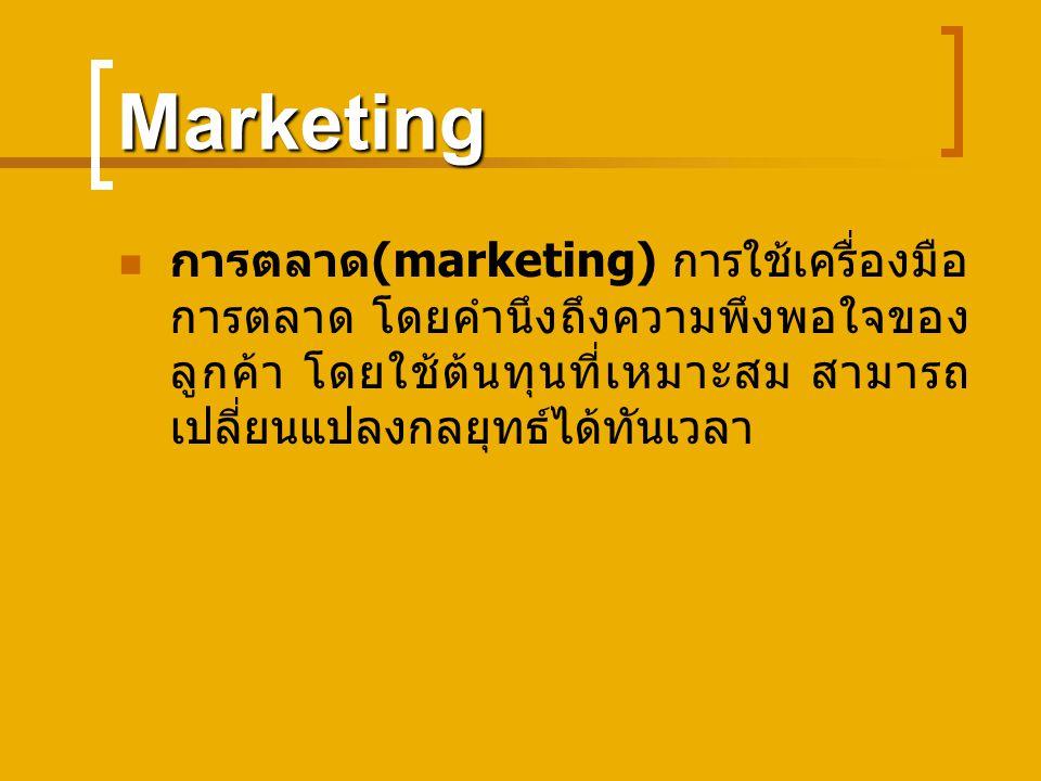 Marketing การตลาด (marketing) การใช้เครื่องมือ การตลาด โดยคำนึงถึงความพึงพอใจของ ลูกค้า โดยใช้ต้นทุนที่เหมาะสม สามารถ เปลี่ยนแปลงกลยุทธ์ได้ทันเวลา