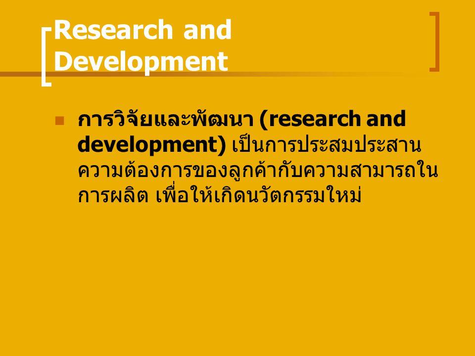 Research and Development การวิจัยและพัฒนา (research and development) เป็นการประสมประสาน ความต้องการของลูกค้ากับความสามารถใน การผลิต เพื่อให้เกิดนวัตกรรมใหม่