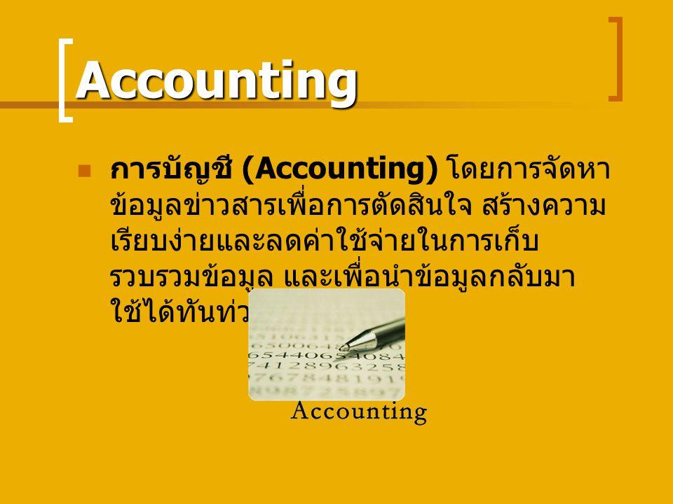 Accounting การบัญชี (Accounting) โดยการจัดหา ข้อมูลข่าวสารเพื่อการตัดสินใจ สร้างความ เรียบง่ายและลดค่าใช้จ่ายในการเก็บ รวบรวมข้อมูล และเพื่อนำข้อมูลกลับมา ใช้ได้ทันท่วงที