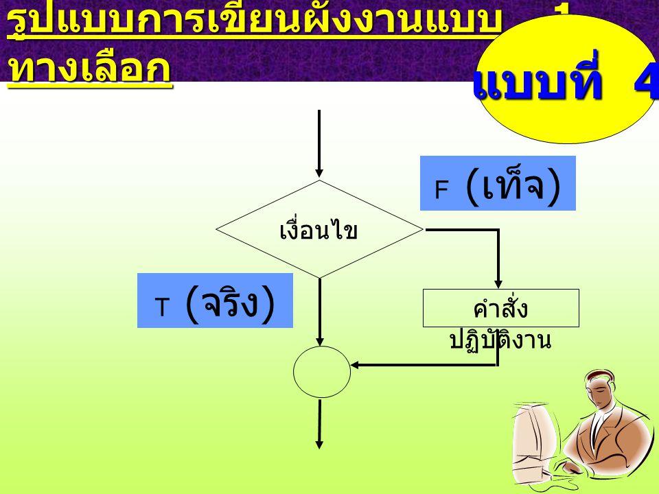 รูปแบบการเขียนผังงานแบบ 1 ทางเลือก เงื่อนไข F ( เท็จ ) คำสั่ง ปฏิบัติงาน T ( จริง ) แบบที่ 4