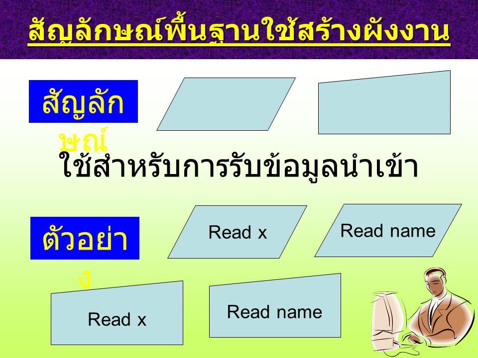 สัญลักษณ์พื้นฐานใช้สร้างผังงาน สัญลัก ษณ์ ใช้สำหรับการรับข้อมูลนำเข้า ตัวอย่า ง Read name Read x Read name