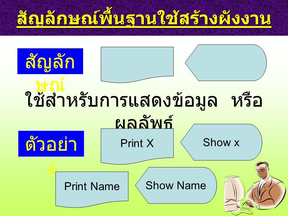 สัญลักษณ์พื้นฐานใช้สร้างผังงาน สัญลัก ษณ์ ใช้สำหรับการแสดงข้อมูล หรือ ผลลัพธ์ ตัวอย่า ง Print X Show x Print Name Show Name