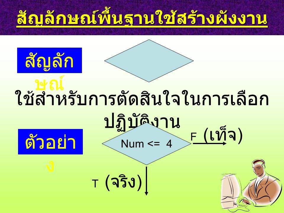 สัญลักษณ์พื้นฐานใช้สร้างผังงาน สัญลัก ษณ์ ใช้สำหรับการตัดสินใจในการเลือก ปฏิบัติงาน ตัวอย่า ง Num <= 4 F ( เท็จ ) T ( จริง )