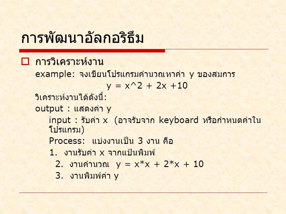 การพัฒนาอัลกอริธึม  การวิเคราะห์งาน example: จงเขียนโปรแกรมคำนวณหาค่า y ของสมการ y = x^2 + 2x +10 วิเคราะห์งานได้ดังนี้ : output : แสดงค่า y input : รับค่า x ( อาจรับจาก keyboard หรือกำหนดค่าใน โปรแกรม ) Process: แบ่งงานเป็น 3 งาน คือ 1.