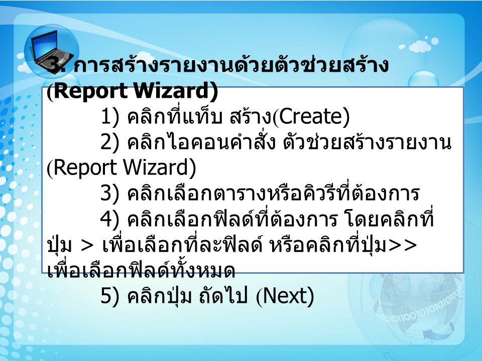 3. การสร้างรายงานด้วยตัวช่วยสร้าง (Report Wizard) 1) คลิกที่แท็บ สร้าง (Create) 2) คลิกไอคอนคำสั่ง ตัวช่วยสร้างรายงาน (Report Wizard) 3) คลิกเลือกตารา