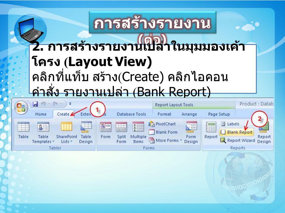 2. การสร้างรายงานเปล่าในมุมมองเค้า โครง (Layout View) คลิกที่แท็บ สร้าง (Create) คลิกไอคอน คำสั่ง รายงานเปล่า (Bank Report)