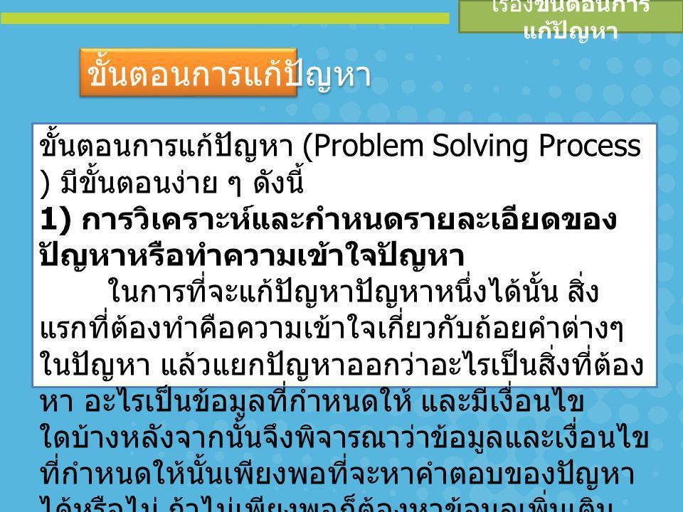 ขั้นตอนการแก้ปัญหา (Problem Solving Process ) มีขั้นตอนง่าย ๆ ดังนี้ 1) การวิเคราะห์และกำหนดรายละเอียดของ ปัญหาหรือทำความเข้าใจปัญหา ในการที่จะแก้ปัญห